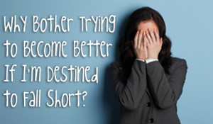 Why Bother Trying to Become Better if I'm Destined to Fall Short?