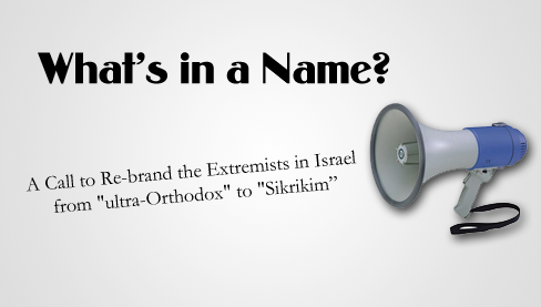 "What's in a Name: A Call to Re-brand the Extremists in Israel from ""ultra-Orthodox"" to ""Sikrikim"""