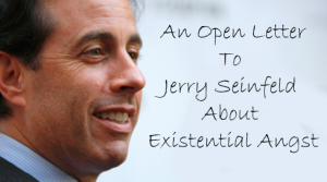 An Open Letter to Jerry Seinfeld About Existential Angst