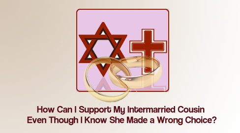 How Can I Support My Intermarried Cousin Even Though I Know She Made a Wrong Choice?