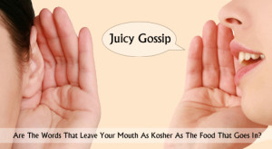 Juicy Gossip: Are The Words That Leave Your Mouth As Kosher As The Food That Goes In?