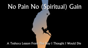 No Pain No (Spiritual) Gain: A Teshuva Lesson From The Day I Thought I'd Die