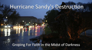 Hurricane Sandy's Destruction: Groping For Faith in the Midst of Darkness