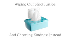 Wiping Out Strict Justice And Choosing Kindness Instead