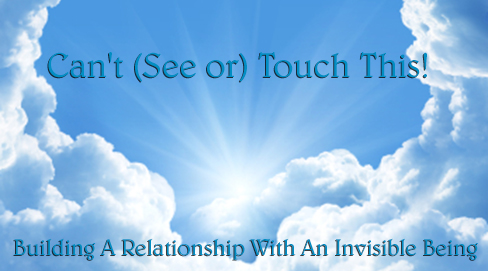 Can't (See or) Touch This! Building A Relationship With An Invisible Being