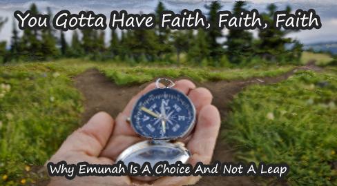You Gotta Have Faith, Faith, Faith: Why Emunah Is A Choice And Not A Leap