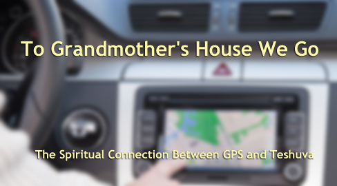 To Grandmother's House We Go: The Spiritual Connection Between GPS and Teshuva