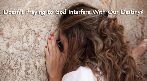 Doesn't Praying to God Interfere With Our Destiny?