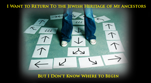 I Want to Return To the Jewish Heritage of My Ancestors But I Don't Know Where to Begin